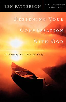 Deepening Your Conversation with God: Learning to Love to Pray - Patterson, Ben