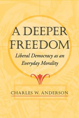 Deeper Freedom: Liberal Democracy as an Everyday Morality - Anderson, Charles W