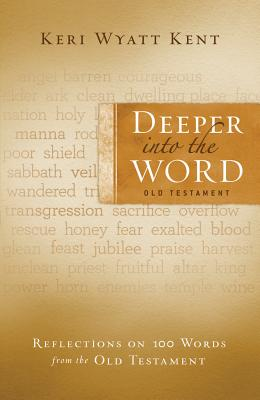 Deeper Into the Word: Old Testament: Reflections on 100 Words from the Old Testament - Kent, Keri Wyatt
