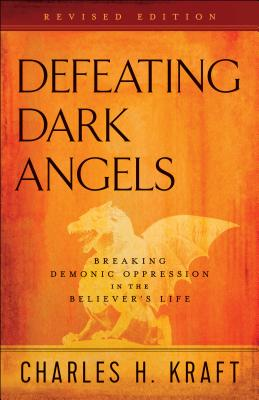 Defeating Dark Angels: Breaking Demonic Oppression in the Believer's Life - Kraft, Charles H, Dr.