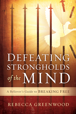 Defeating Strongholds of the Mind: A Believer's Guide to Breaking Free - Greenwood, Rebecca