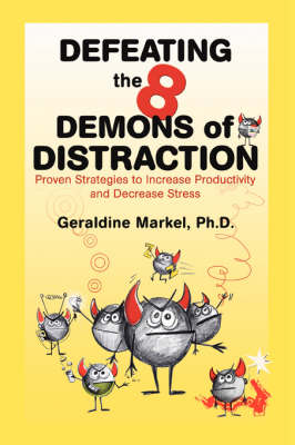 Defeating the 8 Demons of Distraction: Proven Strategies to Increase Productivity and Decrease Stress - Markel, Geraldine, Dr.