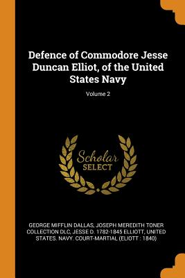Defence of Commodore Jesse Duncan Elliot, of the United States Navy; Volume 2 - Dallas, George Mifflin, and DLC, Joseph Meredith Toner Collection, and Elliott, Jesse D 1782-1845