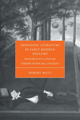 Defending Literature in Early Modern England: Renaissance Literary Theory in Social Context - Matz, Robert