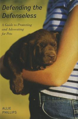 Defending the Defenseless: A Guide to Protecting and Advocating for Pets - Phillips, Allie