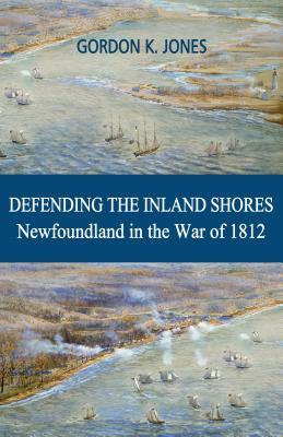 Defending the Inland Shores: Newfoundland in the War of 1812 - Jones, Gordon K