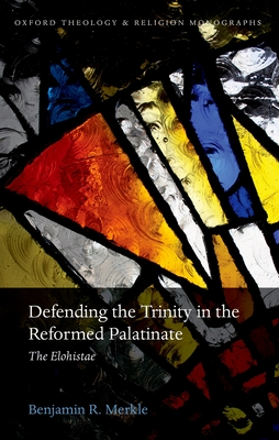 Defending the Trinity in the Reformed Palatinate: The Elohistae - Merkle, Benjamin R.