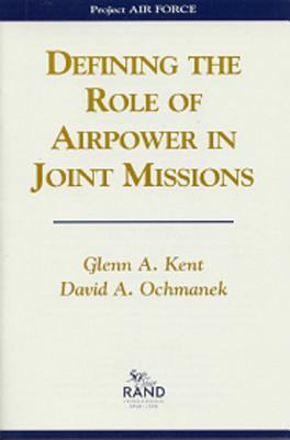 Defining the Role of Airpower in Joint Missions - Kent, Glenn A, and Ochmanek, David A