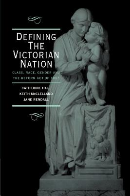 Defining the Victorian Nation: Class, Race, Gender and the British Reform Act of 1867 - Hall, Catherine, and McClelland, Keith, and Rendall, Jane