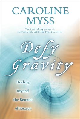 Defy Gravity: Healing Beyond the Bounds of Reason - Myss, Caroline, PhD