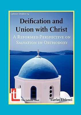 Deification and Union with Christ: A Reformed Perspective on Salvation in Orthodoxy - E Denci, Slavko