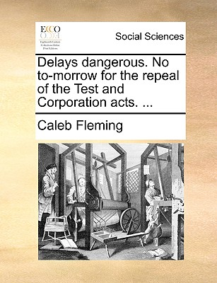 Delays Dangerous. No To-Morrow for the Repeal of the Test and Corporation Acts. ... - Fleming, Caleb