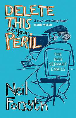 Delete This at Your Peril: The Bob Servant Emails - Servant, Bob, and Forsyth, Neil