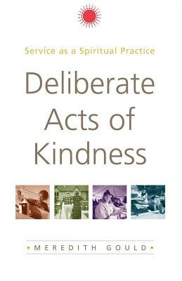 Deliberate Acts of Kindness: Service as a Spiritual Practice - Gould, Meredith