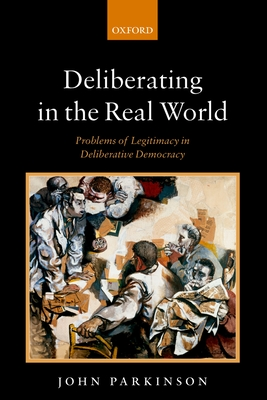 Deliberating in the Real World: Problems of Legitimacy in Deliberative Democracy - Parkinson, John, Dr.