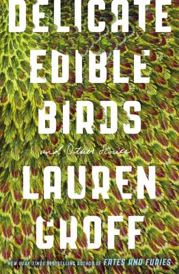 Delicate Edible Birds: And Other Stories - Groff, Lauren
