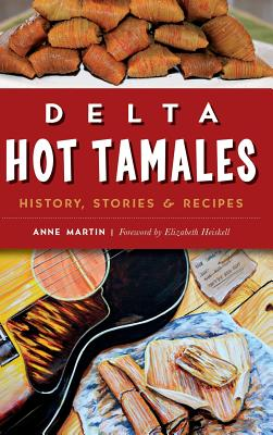 Delta Hot Tamales: History, Stories & Recipes - Martin, Anne, Dr., and Heiskell, Elizabeth (Foreword by)
