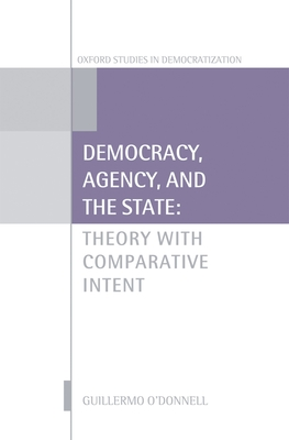 Democracy, Agency, and the State: Theory with Comparative Intent - O'Donnell, Guillermo