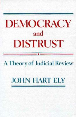Democracy and Distrust: A Theory of Judicial Review - Ely, John Hart, and Ely, J