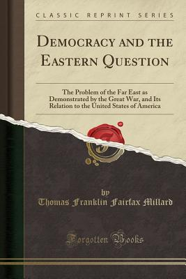 Democracy and the Eastern Question: The Problem of the Far East as Demonstrated by the Great War, and Its Relation to the United States of America (Classic Reprint) - Millard, Thomas Franklin Fairfax