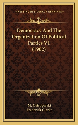 Democracy and the Organization of Political Parties V1 (1902) - Ostrogorski, M, and Clarke, Frederick (Translated by)