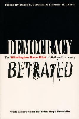 Democracy Betrayed: The Wilmington Race Riot of 1898 and Its Legacy - Cecelski, David S (Editor), and Tyson, Timothy B (Editor), and Franklin, John Hope (Foreword by)