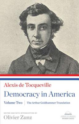 Democracy in America: The Arthur Goldhammer Translation, Volume Two: A Library of America Paperback Classic - Tocqueville, Alexis De, and Goldhammer, Arthur (Translated by), and Zunz, Olivier (Introduction by)