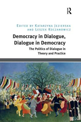 Democracy in Dialogue, Dialogue in Democracy: The Politics of Dialogue in Theory and Practice - Jezierska, Katarzyna, Dr., and Koczanowicz, Leszek