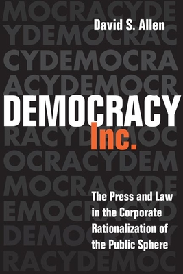 Democracy, Inc.: The Press and Law in the Corporate Rationalization of the Public Sphere - Allen, David S