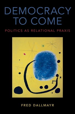Democracy to Come: Politics as Relational Praxis - Dallmayr, Fred