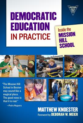 Democratic Education in Practice: Inside the Mission Hill School - Knoester, Matthew, and Meier, Deborah W (Foreword by)