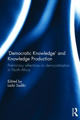 'Democratic Knowledge' and Knowledge Production: Preliminary Reflections on Democratisation in North Africa - Sadiki, Larbi (Editor)