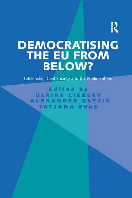 Democratising the EU from Below?: Citizenship, Civil Society and the Public Sphere - Liebert, Ulrike, and Gattig, Alexander