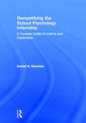 Demystifying the School Psychology Internship: A Dynamic Guide for Interns and Supervisors - Newman, Daniel S