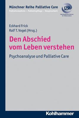 Den Abschied Vom Leben Verstehen: Psychoanalyse Und Palliative Care - Frick, Eckhard (Editor), and Vogel, Ralf T (Editor)