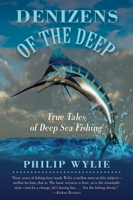 Denizens of the Deep: True Tales of Deep Sea Fishing - Wylie, Philip, and Sargeant, Frank (Foreword by)
