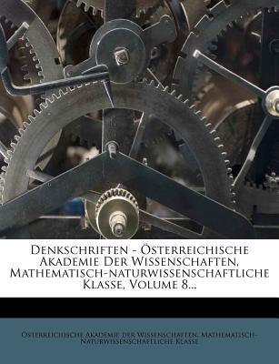 Denkschriften - Sterreichische Akademie Der Wissenschaften, Mathematisch-Naturwissenschaftliche Klasse, Volume 8... - Sterreichische Akademie Der Wissenscha (Creator)