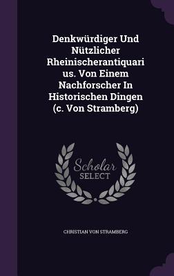 Denkwurdiger Und Nutzlicher Rheinischerantiquarius. Von Einem Nachforscher in Historischen Dingen (C. Von Stramberg) - Stramberg, Christian Von