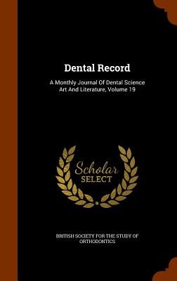 Dental Record: A Monthly Journal of Dental Science Art and Literature, Volume 19 - British Society for the Study of Orthodo (Creator)