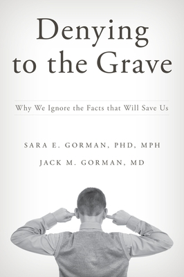 Denying to the Grave: Why We Ignore the Facts That Will Save Us - Gorman, Sara E, and Gorman, Jack M, M.D.