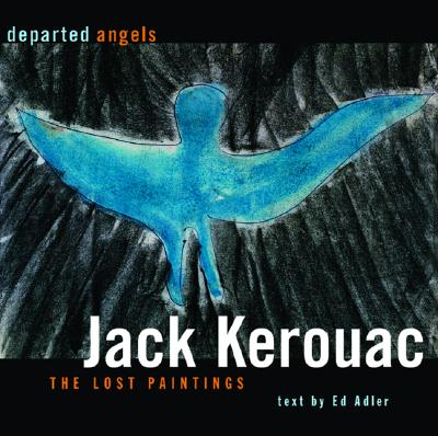 Departed Angels: The Lost Paintings - Kerouac, Jack, and Adler, Ed (Text by)
