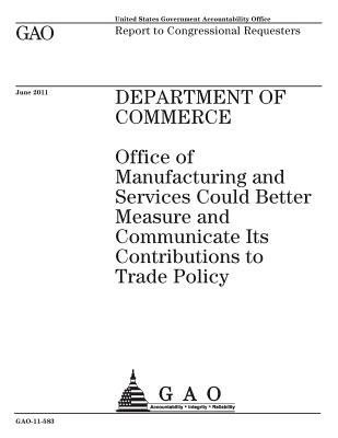 Department of Commerce: Office of Manufacturing and Services Could Better Measure and Communicate Its Contributions to Trade Policy: Report to Congressional Requesters. - Office, U S Government Accountability