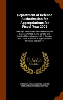 Department of Defense Authorization for Appropriations for Fiscal Year 2004: Hearings Before the Committee on Armed Services, United States Senate, One Hundred Eighth Congress, First Session, on S. 1050, to Authorize Appropriations for Fiscal Year 2004 F - United States Congress Senate Committ (Creator)