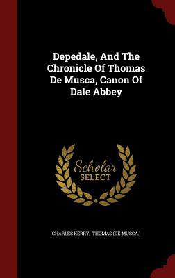 Depedale, and the Chronicle of Thomas de Musca, Canon of Dale Abbey - Kerry, Charles, and Thomas (De Musca ) (Creator)