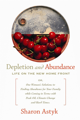 Depletion & Abundance: Life on the New Home Front - Astyk, Sharon