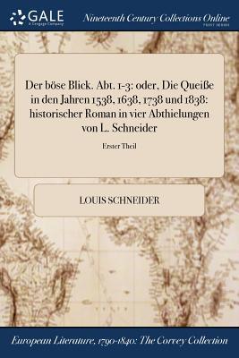 Der Bose Blick. Abt. 1-3: Oder, Die Queie in Den Jahren 1538, 1638, 1738 Und 1838: Historischer Roman in Vier Abthielungen Von L. Schneider; Erster Theil - Schneider, Louis