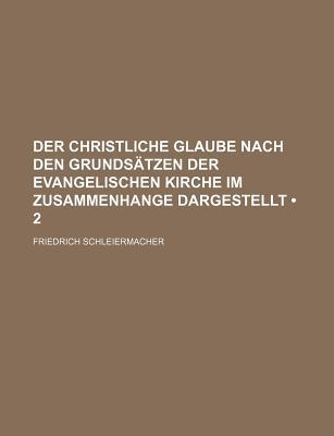 Der Christliche Glaube Nach Den Grundsatzen Der Evangelischen Kirche Im Zusammenhange Dargestellt (2) - Schleiermacher, Friedrich