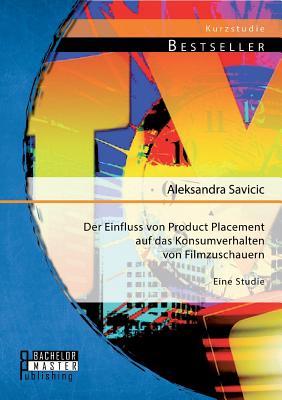 Der Einfluss Von Product Placement Auf Das Konsumverhalten Von Filmzuschauern: Eine Studie - Savicic, Aleksandra