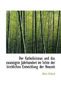 Der Katholizismus Und Das Zwanzigste Jahrhundert Im Lichte Der Kirchlichen Entwicklung Der Neuzeit - Ehrhard, Albert