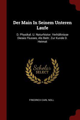 Der Main in Seinem Unteren Laufe: D. Physikal. U. Naturhistor. Verhaltnisse Dieses Flusses, ALS Beitr. Zur Kunde D. Heimat - Noll, Friedrich Carl